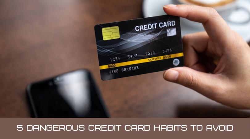 5 Dangerous Credit Card Habits To Avoid